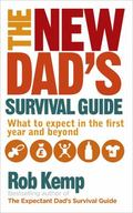 New Dad's Survival Guide : What to Expect in the First Year and Beyond