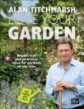 Love Your Garden: Expert Tips and Practical Ideas for Gardens of Any Size