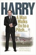 Harry - A Man Walks on to a Pitch... : Stories from a Life in Football
