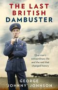 Last British Dambuster : One Man's Extraordinary Life and the Raid That Changed History