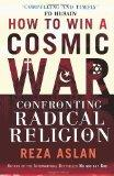 How to Win a Cosmic War: Confronting Radical Religions. Reza Aslan