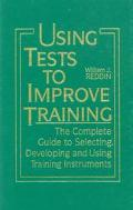 Using Tests to Improve Training The Complete Guide to Selecting, Developing and Using Traini...