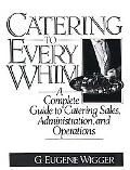 Catering to Every Whim A Complete Guide to Catering Sales, Administration, and Operations