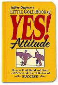 Jeffrey Gitomer's Little Gold Book of Yes! Attitude How to Find, Build And Keep a Yes! Attit...