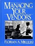 Managing Your Vendors: The Business of Buying Technology - a Complete Management Handbook fo...