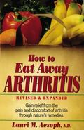 How to Eat Away Arthritis: Gain Relief from the Pain and Discomfort of Arthritis Through Nat...