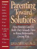 Parenting Toward Solutions How Parents Can Use Skills They Already Have to Raise Responsible...