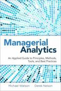 Managerial Analytics : An Applied Guide to Principles, Methods, Tools, and Best Practices