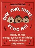 One, Two, Three . . . Echo Me!; Ready to Use Songs, Games and Activities to Help Children Si...