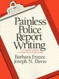 Painless Police Report Writing An English Guide for Criminal Justice Professionals