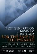 Next Generation Business Strategies for the Base of the Pyramid : New Approaches for Buildin...