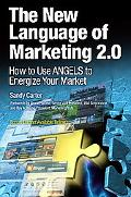 The New Language of Marketing 2.0: How to Use ANGELS to Energize Your Market