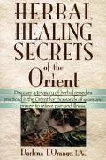 Herbal Healing Secrets of the Orient ; Discover a Treasury of Herbal Remedies Practiced in t...