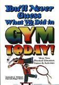 You'll Never Guess What We Did in Gym Today! More New Physical Education Games and Activities