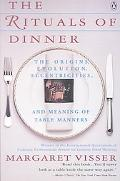Rituals of Dinner The Origins, Evolution, Eccentricities, and Meaning of Table Manners
