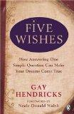 Five Wishes: How Answering One Simple Question Can Make Your Dreams Come True. Gay Hendricks