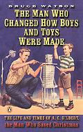 Man Who Changed How Boys and Toys Were Made The Life and Times of A. C. Gilbert, the Man Who...