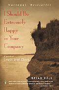 I Should Be Extremely Happy in Your Company A Novel of Lewis and Clark