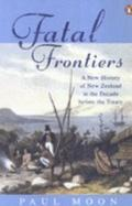 Fatal Frontiers A New History of New Zealand in the Decade before the Treaty