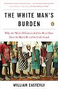 White Man's Burden Why the West's Efforts to Aid the Rest Have Done So Much Ill And So Littl...