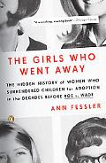 Girls Who Went Away The Hidden History of Women Who Surrendered Children for Adoption in the...