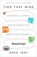 Ties That Bind : Stories of Love and Gratitude from the First Ten Years of StoryCorps