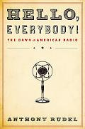 Hello, Everybody!: The Dawn of American Radio