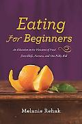 Eating for Beginners: An Education in the Pleasures of Food from Chefs, Farmers, and One Pic...