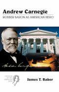 Andrew Carnegie Robber Baron As American Hero