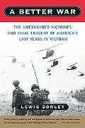 Better War The Unexamined Victories and Final Tragedy of America's Last Years in Vietnam