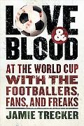 Love and Blood At the World Cup With the Footballers, Fans, and Freaks