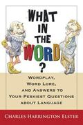 What in the Word? Wordplay, Word Lore, And Answers to the Peskiest Questions About Language
