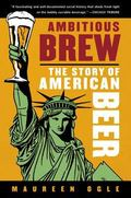 Ambitious Brew The Story of American Beer