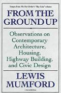 From the Ground Up Observations on Contemporary Architecture, Housing, Highway Building, and...