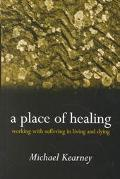 Place of Healing Working With Suffering in Living and Dying