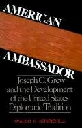 American Ambassador Joseph C. Grew and the Development of the United States Diplomatic Tradi...