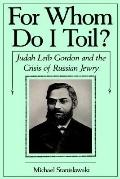 For Whom Do I Toil Judah Leib Gordon and the Crisis of Russian Jewry