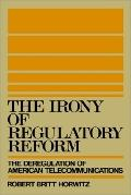 Irony of Regulatory Reform The Deregulation of American Telecommunications