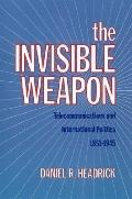 Invisible Weapon Telecommunications and International Politics, 1851-1945