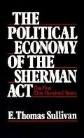 Political Economy of the Sherman Act The First One Hundred Years