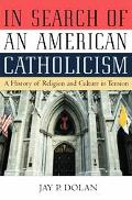 In Search of an American Catholicism: A History of Religion and Culture in Tension