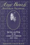 Amy Beach, Passionate Victorian The Life and Work of an American Composer 1867-1944