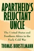 Apartheid's Reluctant Uncle The United States and Southern Africa in the Early Cold War