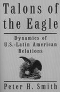 Talons of the Eagle Dynamics of U. S.-Latin American Relations