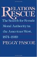 Relations of Rescue The Search for Female Moral Authority in the American West, 1874-1939