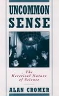 Uncommon Sense The Heretical Nature of Science
