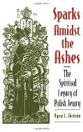Sparks Amidst the Ashes The Spiritual Legacy of Polish Jewry