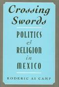 Crossing Swords Politics and Religion in Mexico