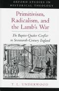 Primitivism, Radicalism, and the Lamb's War The Baptist-Quaker Conflict in Seventeenth-Centu...