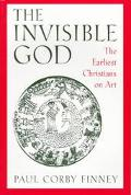 Invisible God The Earliest Christians on Art